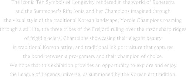 The iconic Ten Symbols of Longevity rendered in the world of Runeterra and the Summoner's Rift; Ionia and her Champions imagined through the visual style of the traditional Korean landscape; Yordle Champions roaming through a still life; the three tribes of the Freljord ruling over the razor sharp ridges of frigid glaciers; Champions showcasing their elegant beauty in traditional Korean attire; and traditional ink portraiture that captures the bond between a pro-gamers and their champion of choice. We hope that this exhibition provides an opportunity to explore and enjoy the League of Legends universe, as summoned by the Korean art tradition.